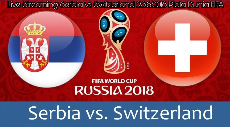 Live Streaming Serbia vs Switzerland 23.6.2018 Piala Dunia FIFA