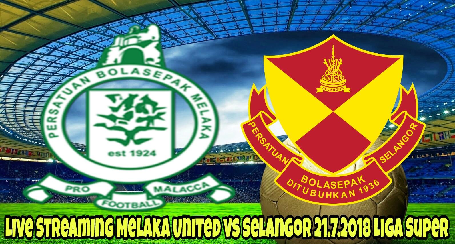 Live Streaming Melaka United vs Selangor 21.7.2018 Liga Super