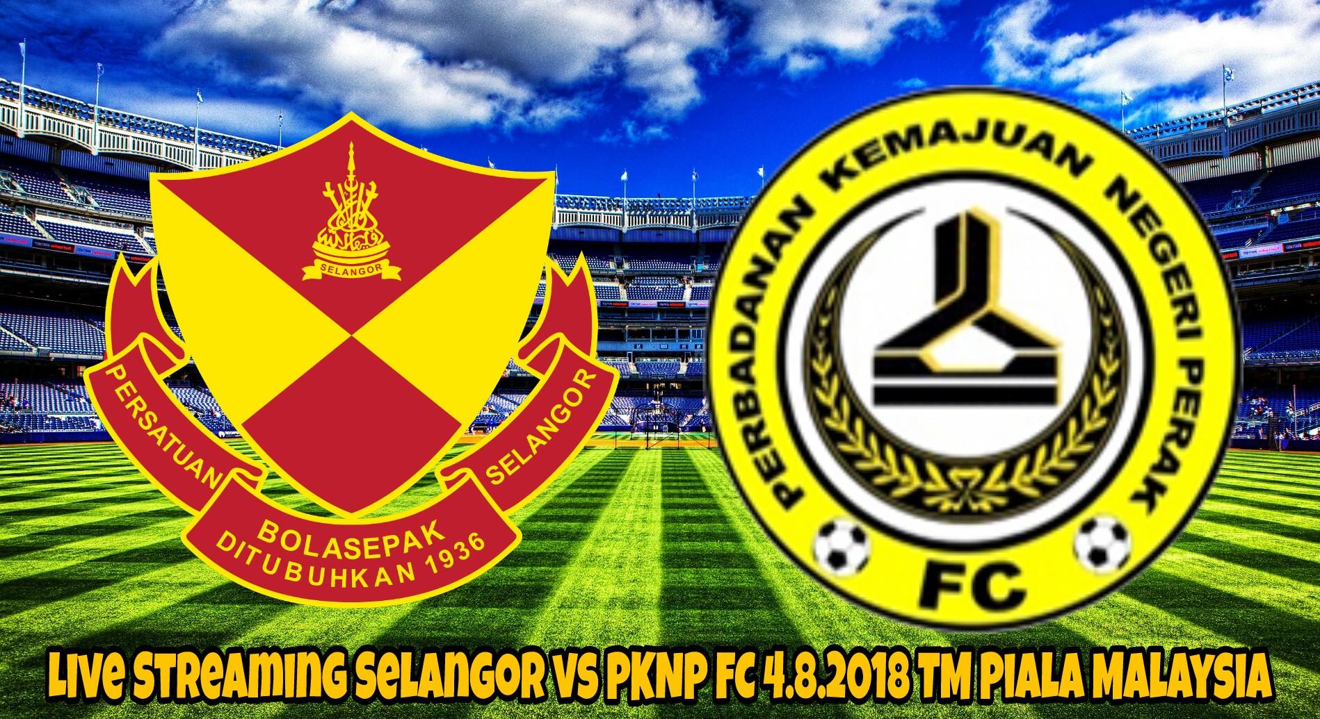 Live Streaming Selangor vs PKNP FC 4.8.2018 TM Piala Malaysia