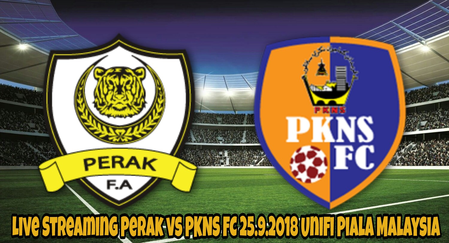 Live Streaming Perak vs PKNS FC 25.9.2018 Unifi Piala Malaysia